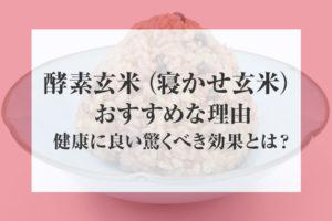 酵素玄米(寝かせ玄米)がおすすめな理由!健康に良い驚くべき効果とは?