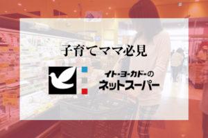 【子育てママ必見】イトーヨーカドーのネットスーパーが選ばれる理由とは?