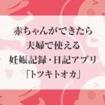 赤ちゃんができたら夫婦で使える妊娠記録・日記アプリ「トツキトオカ」