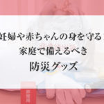 妊婦や赤ちゃんの身を守る!家庭で備えるべき防災グッズ!