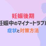 【妊娠後期】妊娠中のマイナートラブルの症状と対策方法