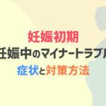 妊娠初期 妊娠中のマイナートラブル 症状と対策方法