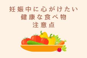 妊娠中に心がけたいオススメの健康な食べ物、注意点